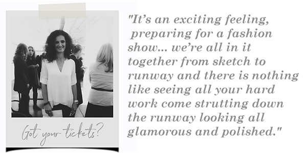 """It's an exciting feeling, preparing for a fashion show...we're all in it together from sketch to runway and there is nothing like seeing all your hard work strutting down the runway looking all glamorous and polished."""